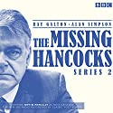 The Missing Hancocks Series 2: Five New Recordings of Classic 'Lost' Scripts Radio/TV von Ray Galton, Alan Simpson Gesprochen von:  full cast