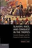 Slavery, Race, and Conquest in the Tropics: Lincoln, Douglas, and the Future of Latin America