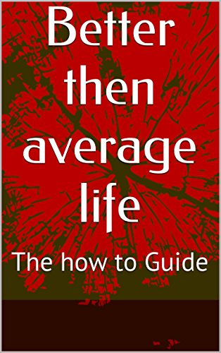 Better then average life: The how to Guide