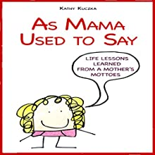 As Mama Used to Say: Life Lessons Learned from a Mother's Mottoes  by Kathy Kuezka Narrated by Kathy Kuezka