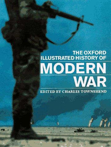 Oxford Illustrated History of Modern War, CHARLES TOWNSHEND, JOHN BOURNE, JOHN CHILDS, JEAN B. ELSHTAIN, ALAN FORREST, DAVID FRENCH, JOHN HATTENDORF, RICHARD HOLMES, RICHARD OVERY, JEREMY BLACK