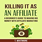 Killing It as an Affiliate: A Beginner's Guide to Making Big Money with Affiliate Marketing Hörbuch von T. Whitmore Gesprochen von: Jack Chekijian
