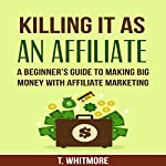 Killing It as an Affiliate: A Beginner's Guide to Making Big Money with Affiliate Marketing | T. Whitmore