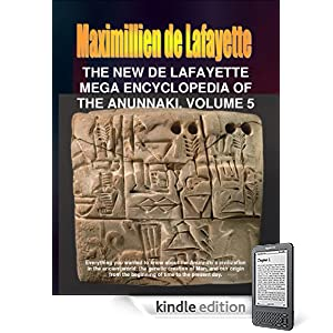 The New De Lafayette Mega Encyclopedia of the Anunnaki Volume 5. (Everything you wanted to know about the Anunnaki and their civilization on Earth from 450,000 B.C. to the present day.)