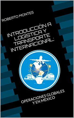 INTRODUCCIÓN A LOGÍSTICA Y TRANSPORTE INTERNACIONAL: OPERACIONES GLOBALES Y EN MÉXICO
