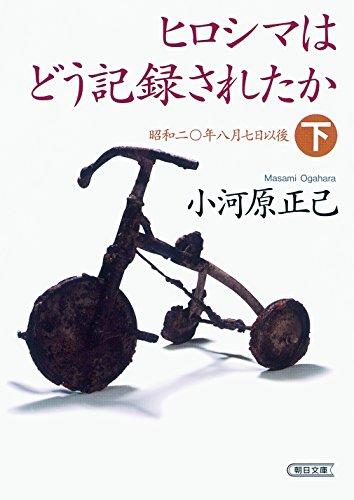 ヒロシマはどう記録されたか 下 昭和二十年八月七日以後 (朝日文庫)