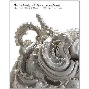 Shifting Paradigms in Contemporary Ceramics: The Garth Clark and Mark Del Vecchio Collection (Museum of Fine Arts, Houston)