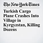 Turkish Cargo Plane Crashes Into Village in Kyrgyzstan, Killing Dozens | Michael Forsythe,Dan Bilefsky