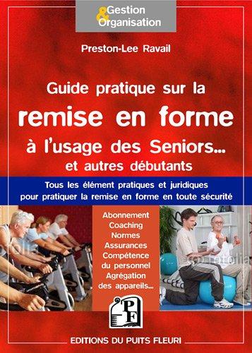 Guide pratique de la remise en forme à l'usage des Seniors... Et des autres : Tous les éléments pratiques et juridiques pour pratiquer la remise en forme en toute sécurité