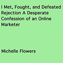 I Met, Fought and Defeated Rejection: A Desperate Confession of an Online Marketer (       UNABRIDGED) by Michelle Flowers Narrated by Susan Bythewood Russel