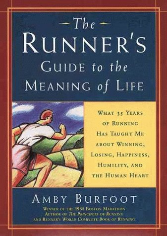 Runners Guide to the Meaning of Life : What 35 Years of Running Has Taught Me About Winning, Losing, Happiness, Humility, and the Human Heart, AMBY BURFOOT