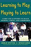 img - for By Charlie Steffens Learning to Play, Playing to Learn : Games and Activities to Teach Sharing, Caring, and Compromise [Paperback] book / textbook / text book