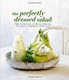 The Perfectly Dressed Salad: Recipes to Make Your Salads Sing, From Quick-Fix Vinaigrettes to Creamy Classics