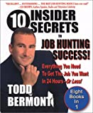 10 Insider Secrets To Job Hunting Success! Everything You Need To Get The Job You Want In 24 Hours -- Or Less!