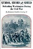 Symbol, Sword, and Shield: Defending Washington During the Civil War