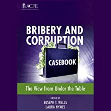 Bribery and Corruption Casebook: The View From Under the Table (       UNABRIDGED) by Joseph T. Wells (Editor), Laura Hymes (Editor) Narrated by Paul Boehmer, Abby Craden