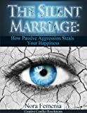 The Silent Marriage: How Passive Aggression Steals Your Happiness (The Complete Guide to Passive Aggression Book 5)
