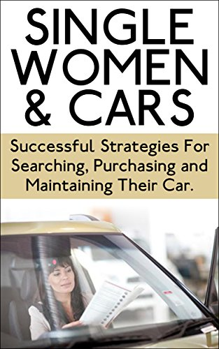 Single Women & Cars: Successful Strategies for Searching, Purchasing, and Maintaining Their Car (Buying a Car, Searching for A Car, Maintenance for Car, … a Car, Maintenance of a Car, Cars)