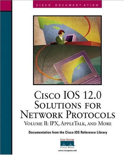 Cisco IOS 12.0 Solutions for Network Protocols, Volume II: IPX, Apple Talk and More