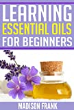Learning Essential Oils for Beginners: Benefits and Uses of Essential Oils (essential oils, essential oils guide) (essential oils kit, essential oils headaches, ... oils reference guide, essential oils q&a,)