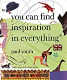 Paul Smith: You Can Find Inspiration in Everything - (And If You Can't, Look Again) (0500284458) by Smith, Paul