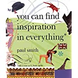 Paul Smith: You Can Find Inspiration in Everything - (And If You Can't, Look Again)by Paul Smith