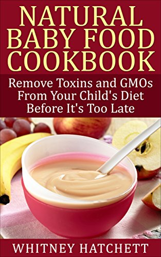 Natural Baby Food Cookbook: Remove Toxins and GMOs From Your Child's Diet Before It's Too Late by Whitney Hatchett