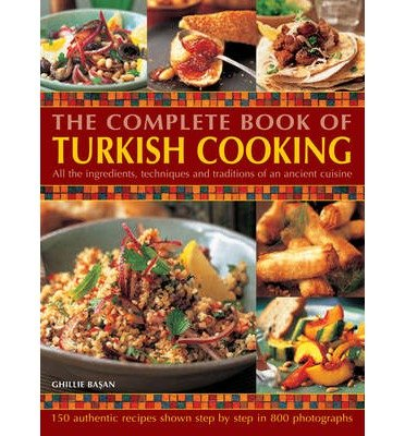 All The Ingredients, Techniques And Traditions Of An Ancient Cuisine The Complete Book Of Turkish Cooking