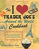 The I Love Trader Joes Around the World Cookbook: More than 150 International Recipes Using Foods from the Worlds Greatest Grocery Store