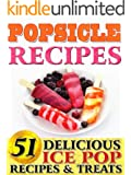 Popsicle Recipes: 51 Delicious Ice Pop Recipes & Treats. From Gourmet, Decedent & Alcohol Variants For Adults To Healthy, Refreshing Fun Ice Pop & Paletas For Kids