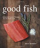 Becky Selengut Good Fish: Sustainable Seafood Recipes from the Pacific Coast