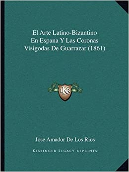 El Arte Latino-Bizantino En Espana Y Las Coronas Visigodas De