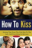 How To Kiss: Kissing Tips From The First Kiss To The Last, And Everything In-Between (dating advice for men, dating advice for women, kissing, dating advice Book 1)