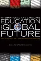 International and Language Education for a Global Future: Fifty Years of U.S. Title VI and Fulbright-Hays Programs