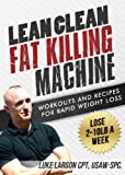 Lean Clean Fat Killing Machine: Workouts and Recipes for Rapid Weight Loss (English Edition)