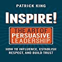 Inspire! The Art of Persuasive Leadership: How to Influence, Establish Trust, and Gain Respect Audiobook by Patrick King Narrated by Alan Taylor