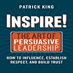 Inspire! The Art of Persuasive Leadership: How to Influence, Establish Trust, and Gain Respect | Patrick King