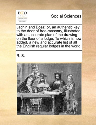 Jachin and Boaz: or, an authentic key to the door of free-masonry,  Illustrated with an accurate plan of the drawing on the floor of a lodge,  To ... all the English regular lodges in the world,
