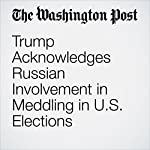 Trump Acknowledges Russian Involvement in Meddling in U.S. Elections | David Nakamura,Abby Phillip