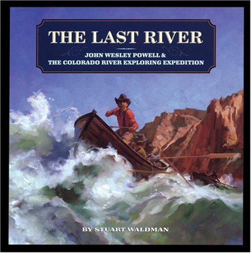 The Last River: John Wesley Powell and the Colorado River Exploring Expedition (Great Explorers), Stuart Waldman