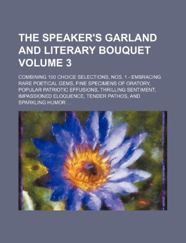 The speaker's garland and literary bouquet Volume 3; Combining 100 choice selections, Nos. 1 - Embracing rare poetical gems, fine specimens of ... eloquence, tender pathos, and sparkling h