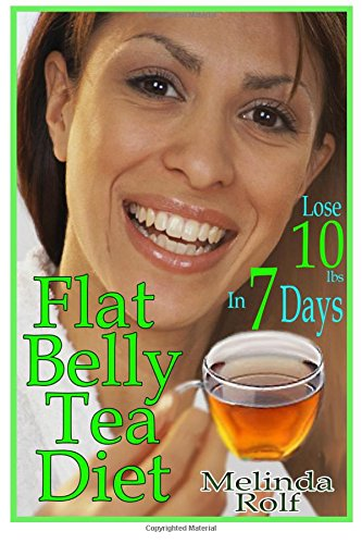 Flat Belly Tea Diet: Lose 10lbs of Fat in a Week with this Revolutionary New Plan (The Home Life Series) (Volume 22)
