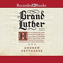 Brand Luther: How an Unheralded Young Minister Turned His Small German Town into a Center of Publishing, Made Himself the Most Famous Man in Europe - and Started the Protestant Reformation (       UNABRIDGED) by Andrew Pettegree Narrated by Paul Hecht