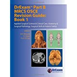DrExam Part B MRCS OSCE Revision Guide: Applied Surgical Science and Critical Care, Anatomy and Surgical Pathology, Surgical Skills and Patient Safety Bk. 1by B. H. Miranda