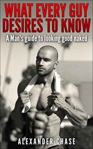 What Every Guy Desires To Know - A Man'S Guide To Looking Good Naked: A Man'S Guide On How To Look Good Naked