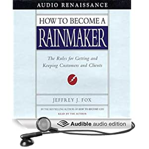 How to Become a Rainmaker: The Rules for Getting and Keeping Customers and Clients (Unabridged)