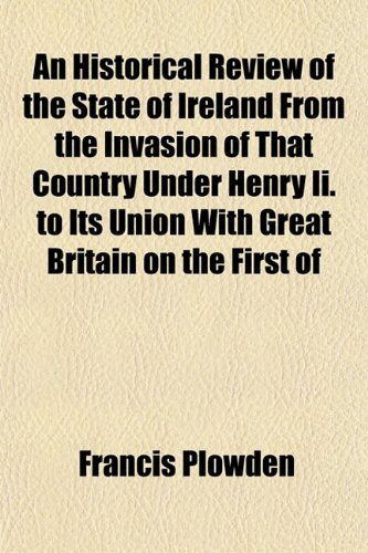 An Historical Review of the State of Ireland From the Invasion of That Country Under Henry Ii. to Its Union With Great Britain on the First of