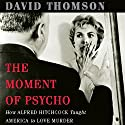 The Moment of 'Psycho': How Alfred Hitchcock Taught America to Love Murder Audiobook by David Thomson Narrated by Jeff Woodman