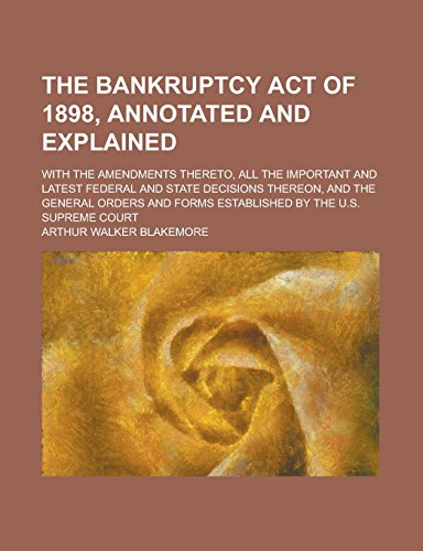 The Bankruptcy Act of 1898, Annotated and Explained; With the Amendments Thereto, All the Important and Latest Federal and State Decisions Thereon, ... Forms Established by the U.S. Supreme Court