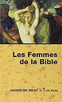 Les femmes de la Bible : Les vierges, les épouses, les rebelles, les séductrices, les prophétesses, les prostituées...
